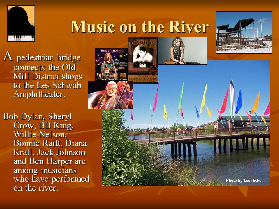 Music on the River A pedestrian bridge connects the Old Mill District shops to the Les Schwab Amphitheater. Bob Dylan, Sheryl Crow, BB King, Willie Ne