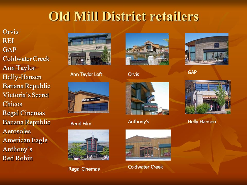 Old Mill District retailers OrvisREIGAP Coldwater Creek Ann Taylor Helly-Hansen Banana Republic Victorias Secret Chicos Regal Cinemas Banana Republic Aerosoles American Eagle Anthonys Red Robin Orvis Helly Hansen GAP Ann Taylor Loft Anthonys Bend Film Regal Cinemas Coldwater Creek
