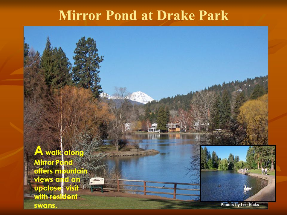 Mirror Pond at Drake Park A walk along Mirror Pond offers mountain views and an upclose visit with resident swans.