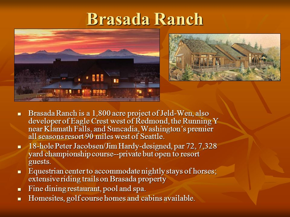 Brasada Ranch Brasada Ranch is a 1,800 acre project of Jeld-Wen, also developer of Eagle Crest west of Redmond, the Running Y near Klamath Falls, and