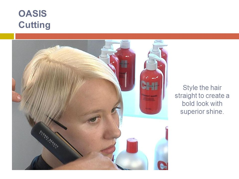 OASIS Cutting Style the hair straight to create a bold look with superior shine.