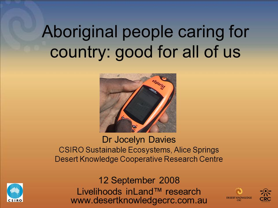 Aboriginal people caring for country: good for all of us Dr Jocelyn Davies CSIRO Sustainable Ecosystems, Alice Springs Desert Knowledge Cooperative Re