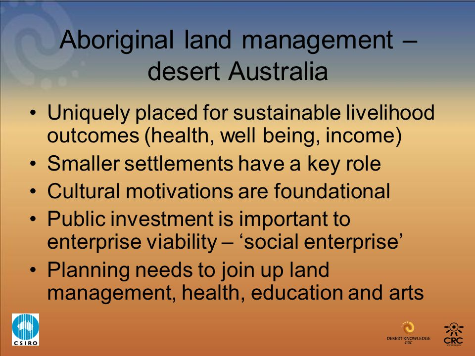 Aboriginal land management – desert Australia Uniquely placed for sustainable livelihood outcomes (health, well being, income) Smaller settlements hav