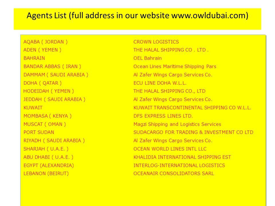 Agents List (full address in our website www.owldubai.com) AQABA ( JORDAN ) CROWN LOGISTICS ADEN ( YEMEN ) THE HALAL SHIPPING CO. LTD. BAHRAIN OEL Bah