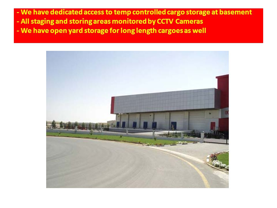 - We have dedicated access to temp controlled cargo storage at basement - All staging and storing areas monitored by CCTV Cameras - We have open yard