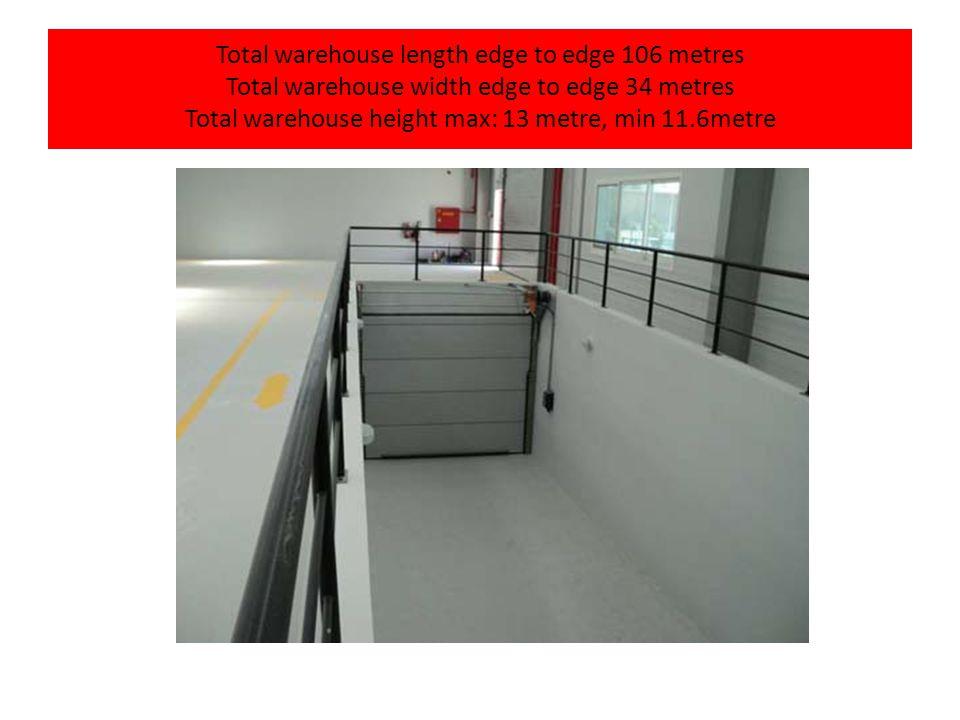Total warehouse length edge to edge 106 metres Total warehouse width edge to edge 34 metres Total warehouse height max: 13 metre, min 11.6metre