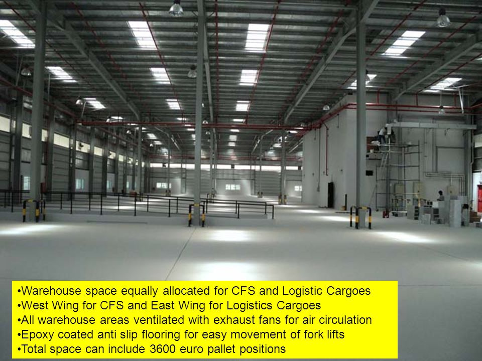 Warehouse space equally allocated for CFS and Logistic Cargoes West Wing for CFS and East Wing for Logistics Cargoes All warehouse areas ventilated wi