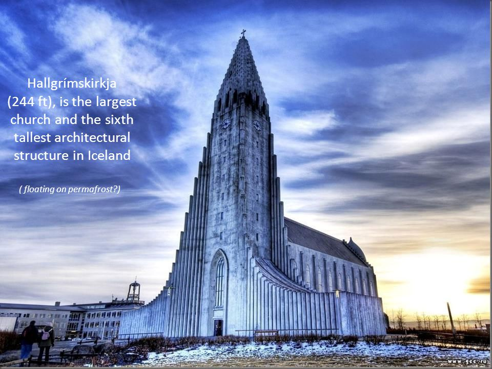 Hallgrímskirkja (244 ft), is the largest church and the sixth tallest architectural structure in Iceland ( floating on permafrost )