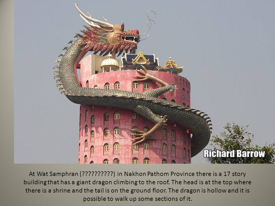 At Wat Samphran (??????????) in Nakhon Pathom Province there is a 17 story building that has a giant dragon climbing to the roof. The head is at the t