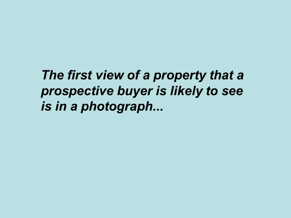 The first view of a property that a prospective buyer is likely to see is in a photograph...