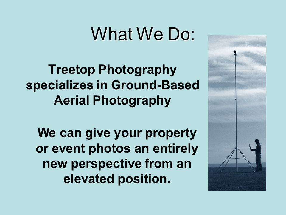 What We Do: Treetop Photography specializes in Ground-Based Aerial Photography We can give your property or event photos an entirely new perspective f