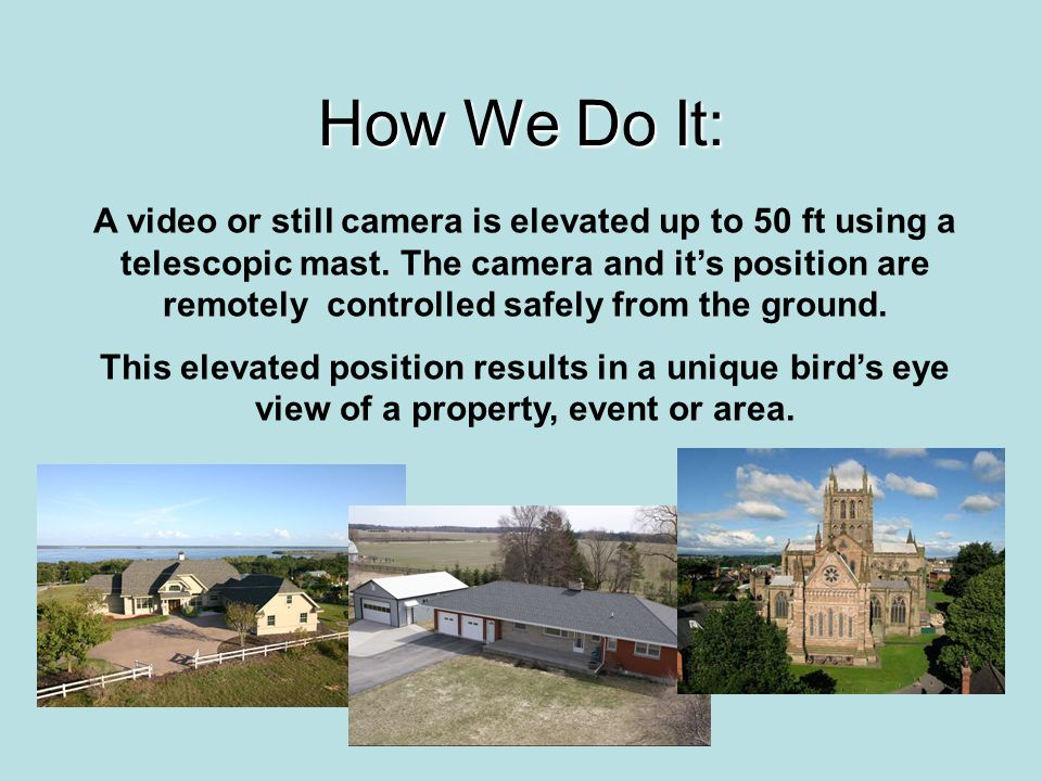 How We Do It: A video or still camera is elevated up to 50 ft using a telescopic mast. The camera and its position are remotely controlled safely from