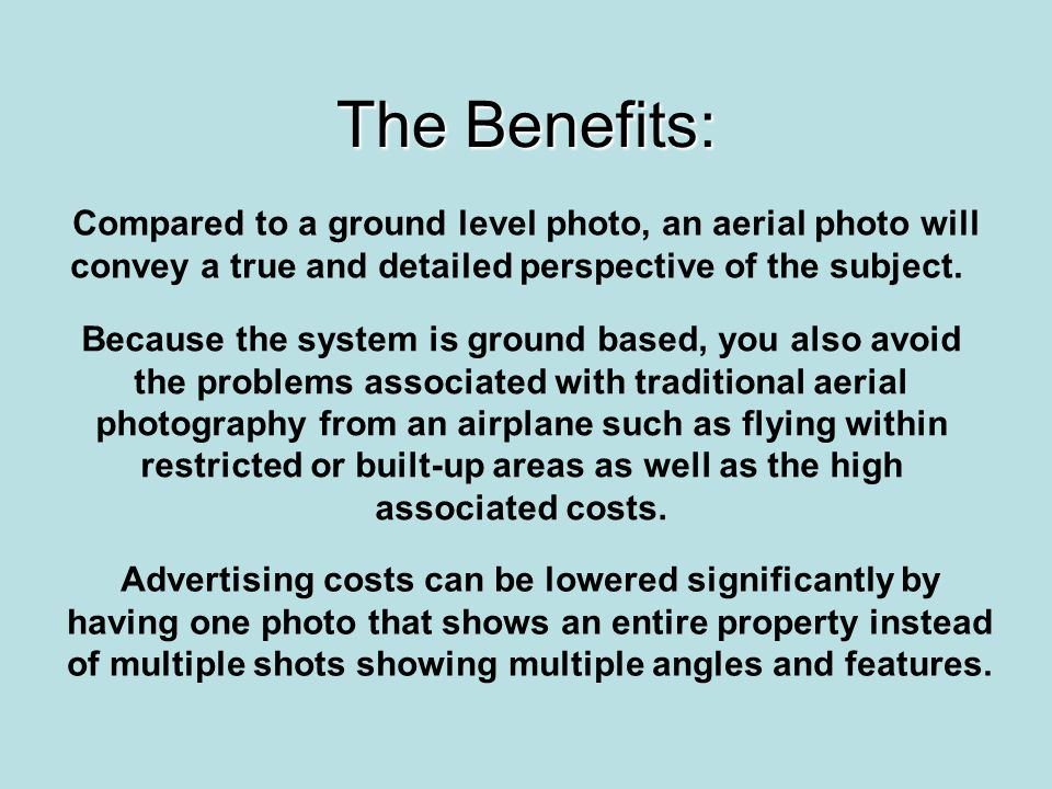 The Benefits: Compared to a ground level photo, an aerial photo will convey a true and detailed perspective of the subject. Because the system is grou