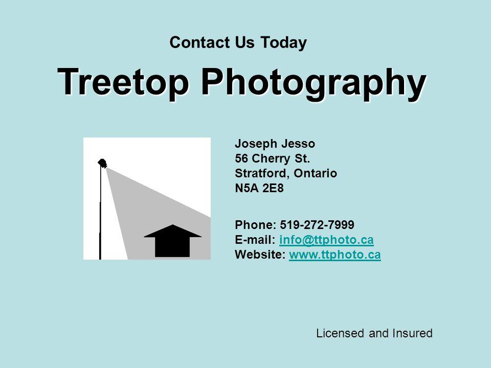 Treetop Photography Joseph Jesso 56 Cherry St. Stratford, Ontario N5A 2E8 Phone: 519-272-7999 E-mail: info@ttphoto.cainfo@ttphoto.ca Website: www.ttph