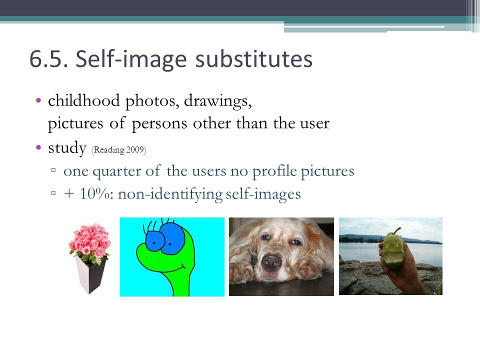 6.5. Self-image substitutes childhood photos, drawings, pictures of persons other than the user study (Reading 2009) one quarter of the users no profi