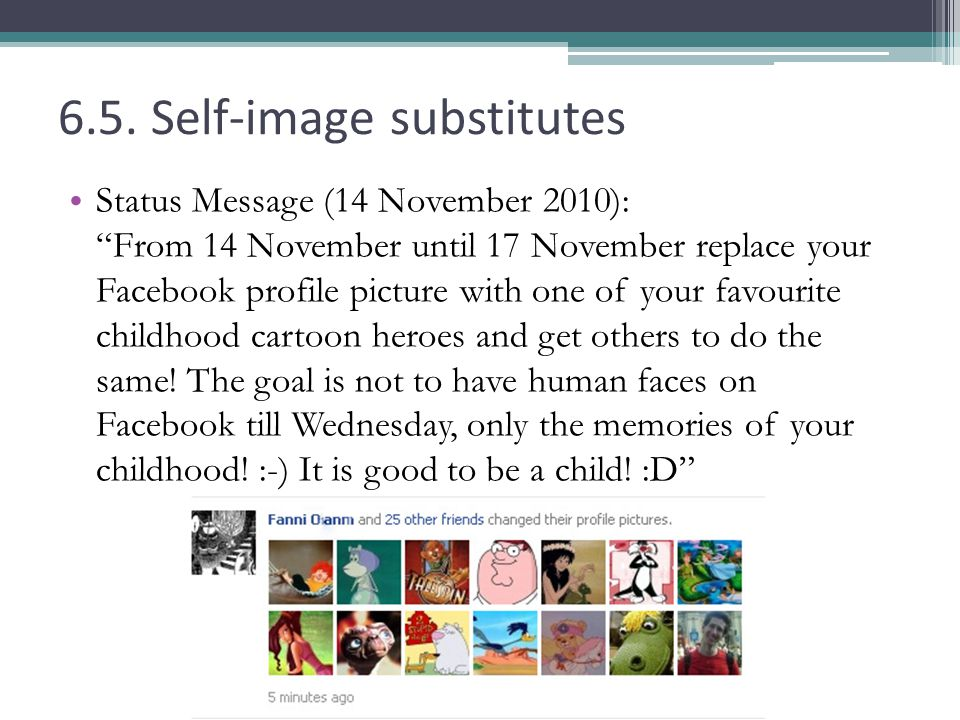 6.5. Self-image substitutes Status Message (14 November 2010): From 14 November until 17 November replace your Facebook profile picture with one of yo