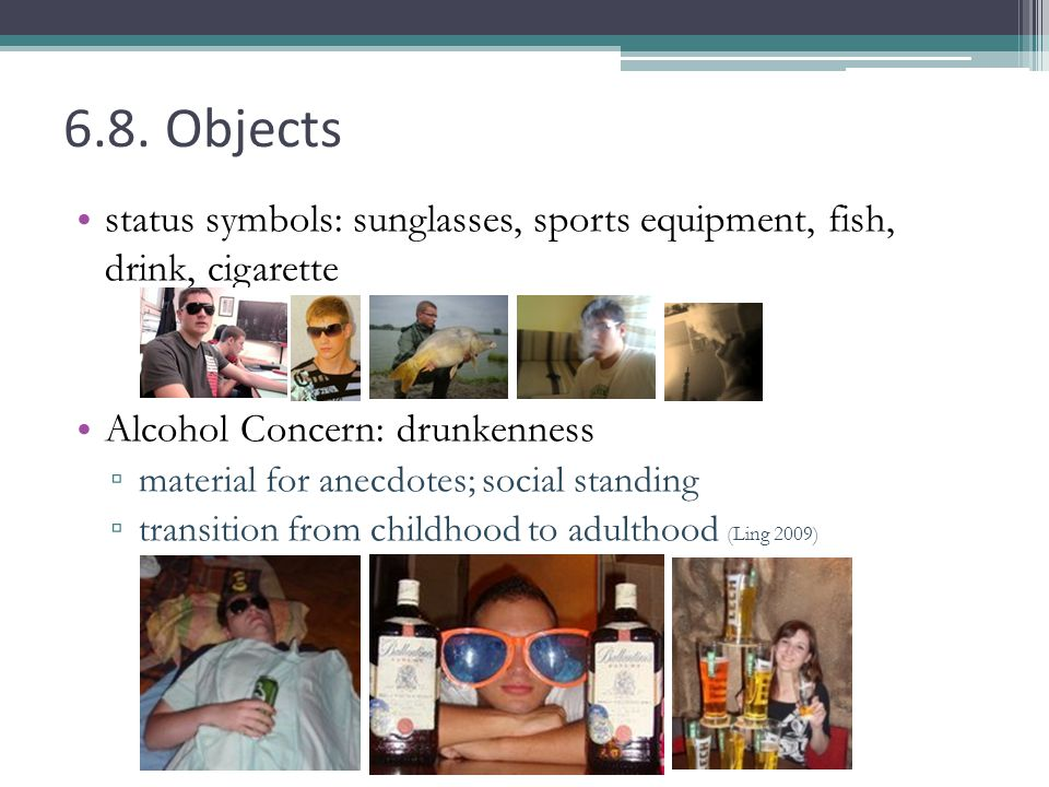 6.8. Objects status symbols: sunglasses, sports equipment, fish, drink, cigarette Alcohol Concern: drunkenness material for anecdotes; social standing