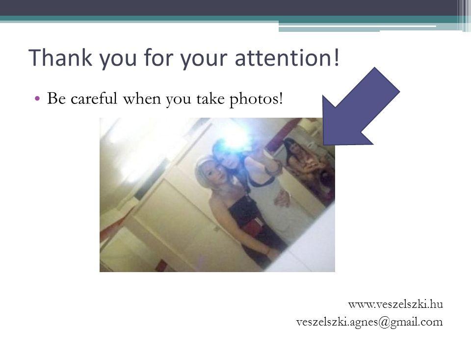Thank you for your attention! Be careful when you take photos! www.veszelszki.hu veszelszki.agnes@gmail.com