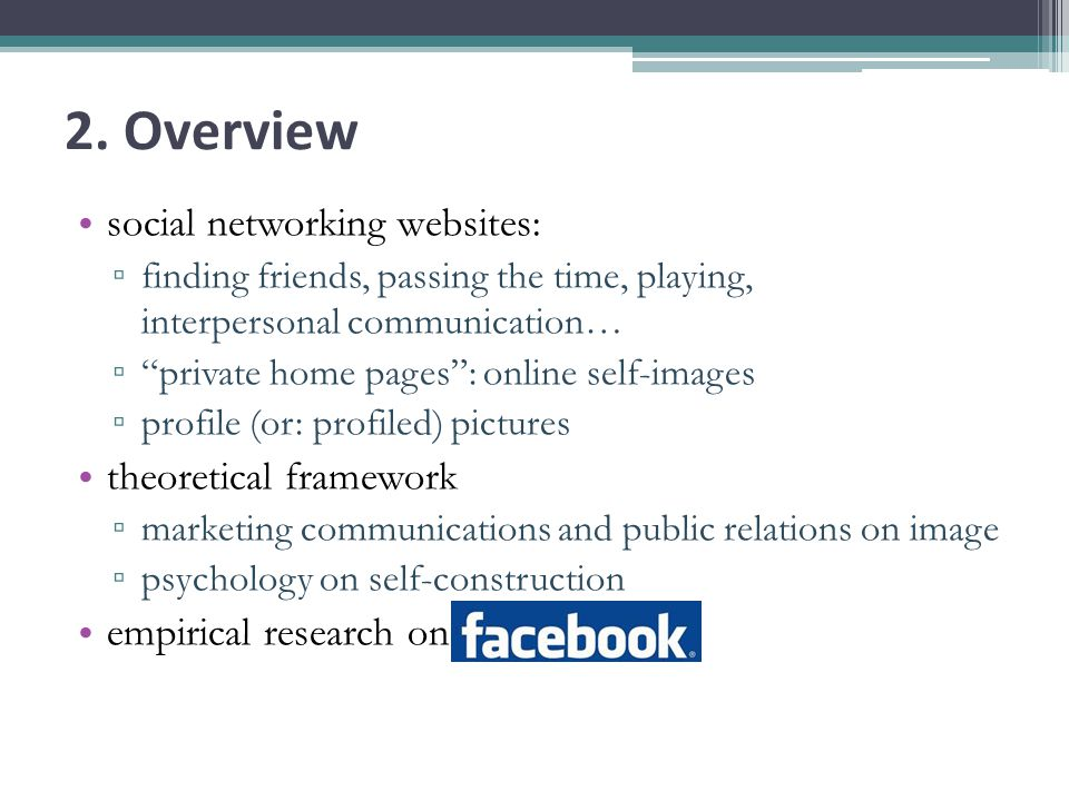 2. Overview social networking websites: finding friends, passing the time, playing, interpersonal communication… private home pages: online self-image