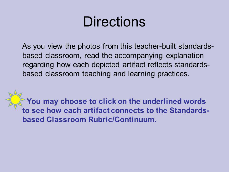 Directions As you view the photos from this teacher-built standards- based classroom, read the accompanying explanation regarding how each depicted artifact reflects standards- based classroom teaching and learning practices.