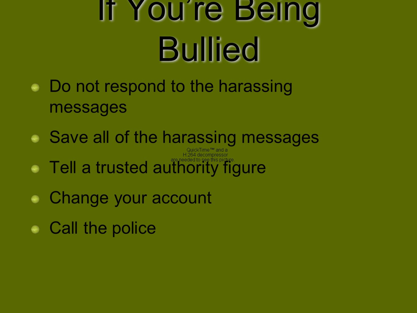 If Youre Being Bullied Do not respond to the harassing messages Save all of the harassing messages Tell a trusted authority figure Change your account