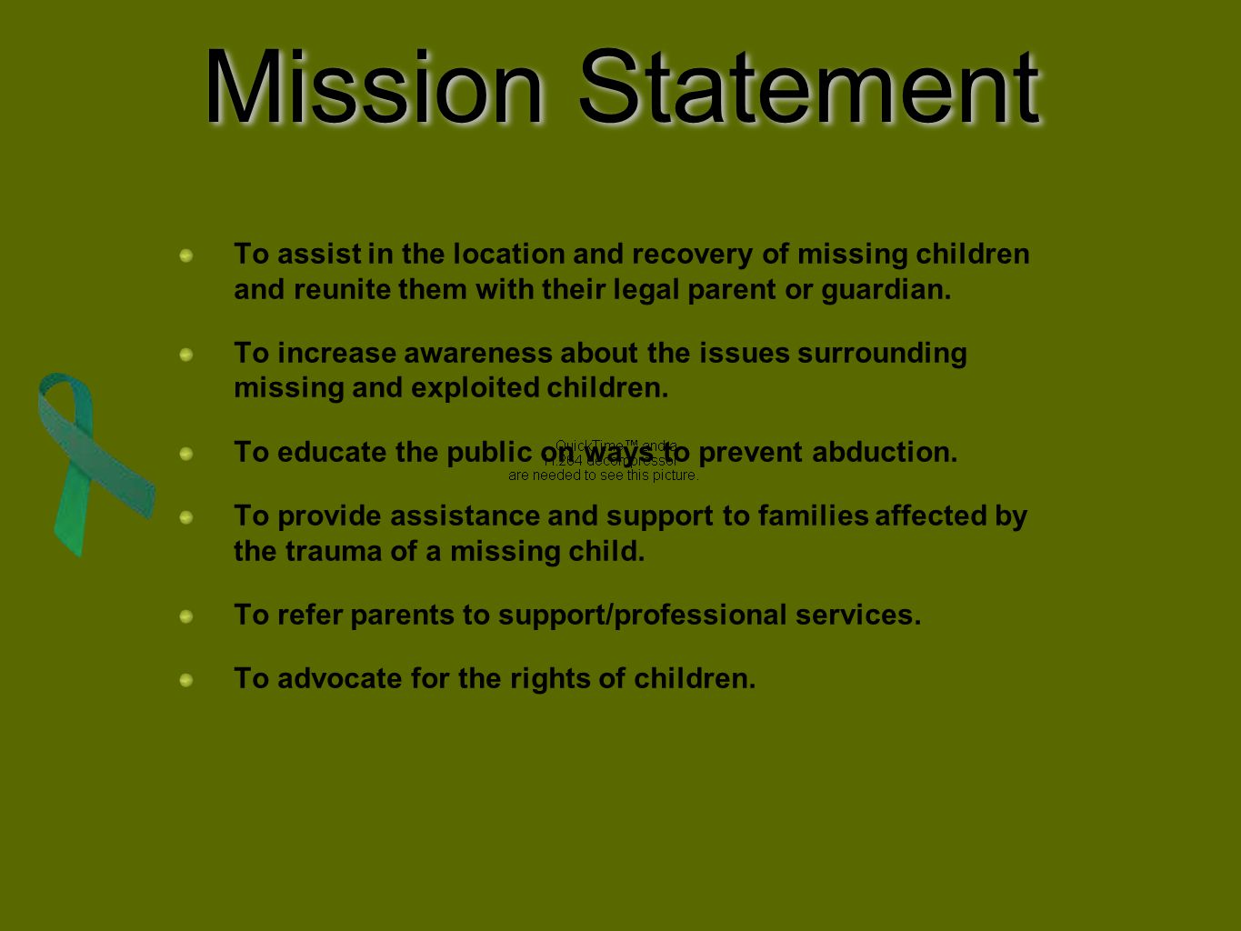Mission Statement To assist in the location and recovery of missing children and reunite them with their legal parent or guardian. To increase awarene