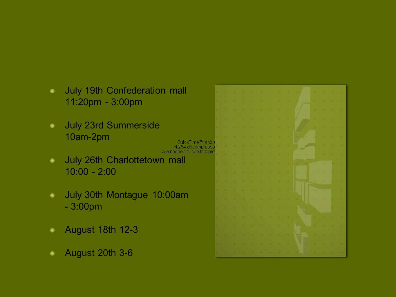 July 19th Confederation mall 11:20pm - 3:00pm July 23rd Summerside 10am-2pm July 26th Charlottetown mall 10:00 - 2:00 July 30th Montague 10:00am - 3:0