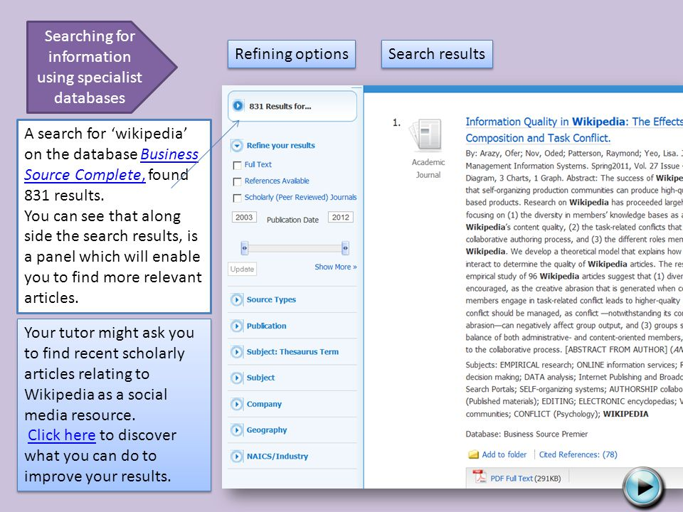 Searching for information using specialist databases A search for wikipedia on the database Business Source Complete, found 831 results.Business Source Complete, You can see that along side the search results, is a panel which will enable you to find more relevant articles.