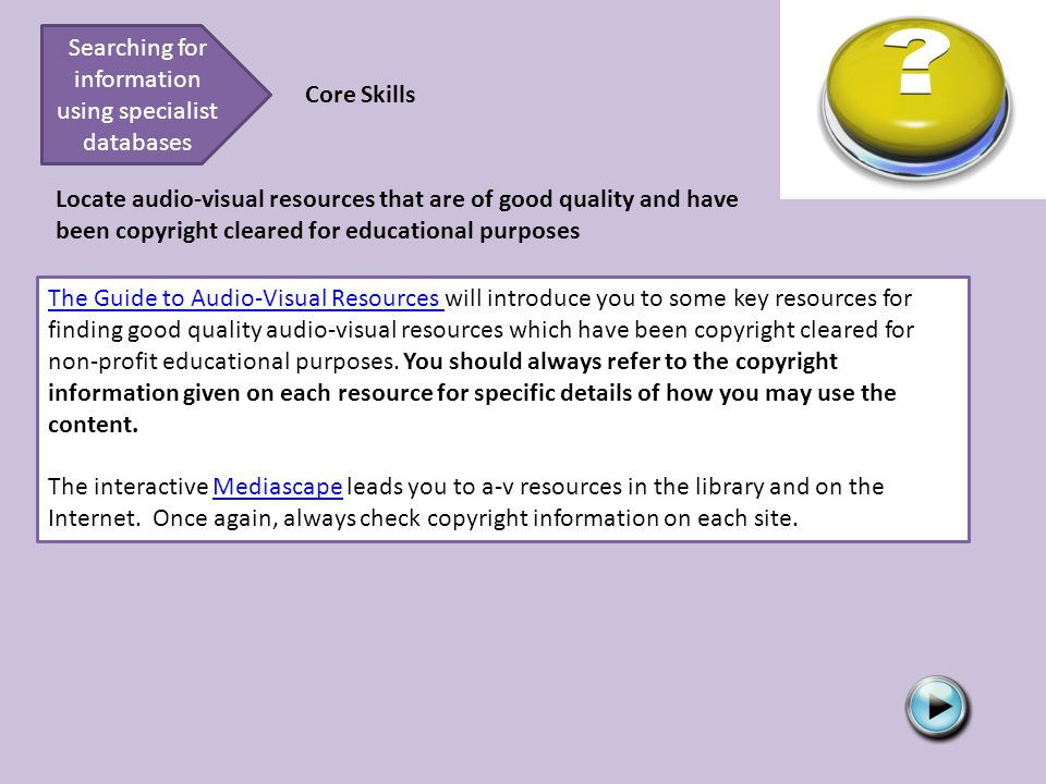 Searching for information using specialist databases Core Skills Locate audio-visual resources that are of good quality and have been copyright cleared for educational purposes The Guide to Audio-Visual Resources The Guide to Audio-Visual Resources will introduce you to some key resources for finding good quality audio-visual resources which have been copyright cleared for non-profit educational purposes.