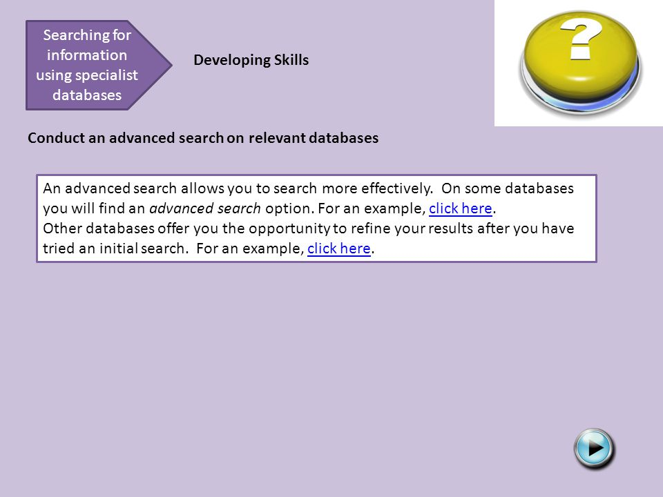 Searching for information using specialist databases Developing Skills Conduct an advanced search on relevant databases An advanced search allows you to search more effectively.