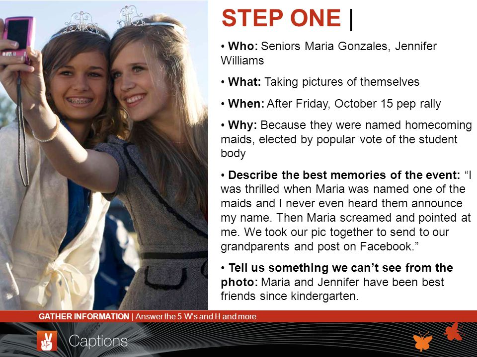 STEP ONE | Who: Seniors Maria Gonzales, Jennifer Williams What: Taking pictures of themselves When: After Friday, October 15 pep rally Why: Because th