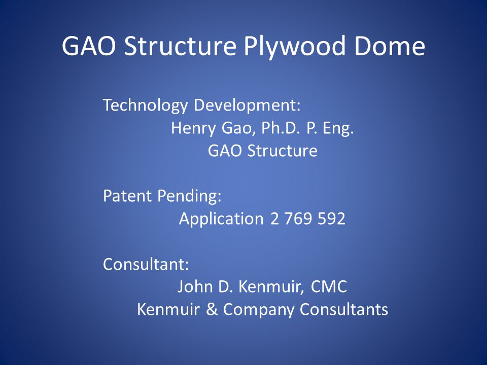 GAO Structure Plywood Dome Technology Development: Henry Gao, Ph.D. P. Eng. GAO Structure Patent Pending: Application 2 769 592 Consultant: John D. Ke