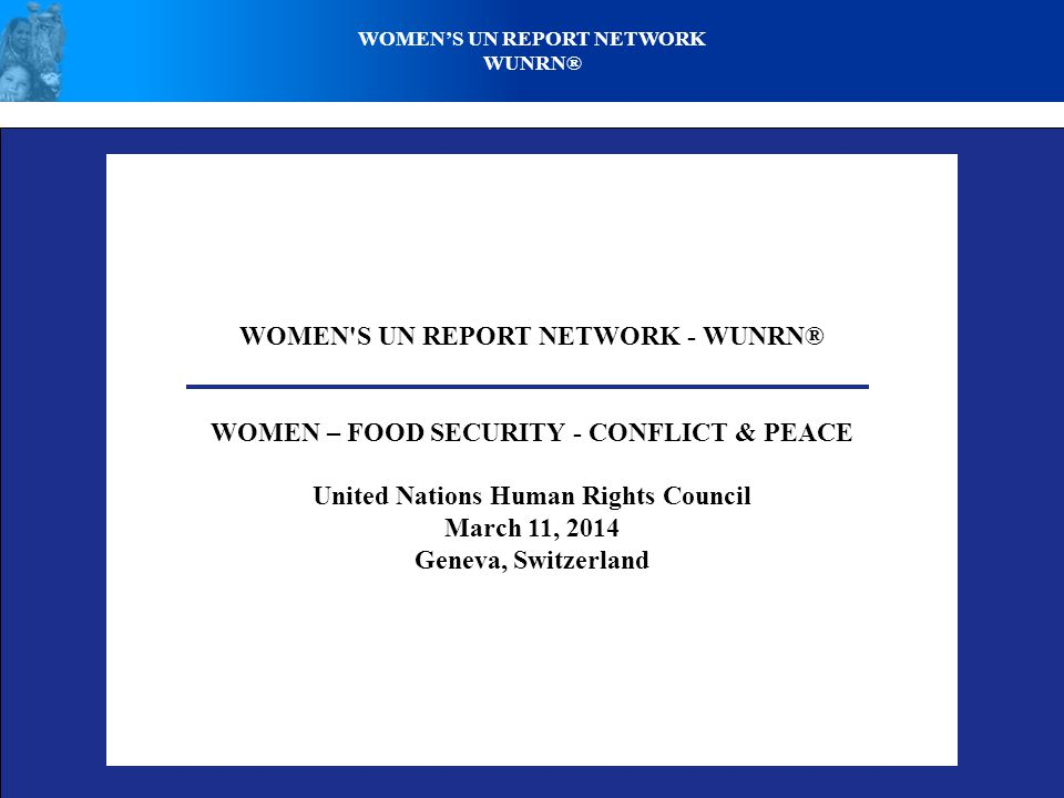 WOMEN'S UN REPORT NETWORK - WUNRN® WOMEN – FOOD SECURITY - CONFLICT & PEACE United Nations Human Rights Council March 11, 2014 Geneva, Switzerland WOM