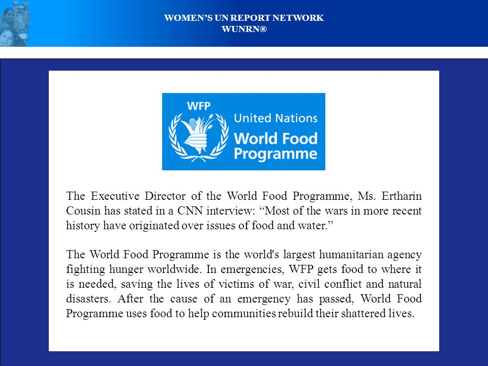 WOMENS UN REPORT NETWORK WUNRN® The Executive Director of the World Food Programme, Ms. Ertharin Cousin has stated in a CNN interview: Most of the war
