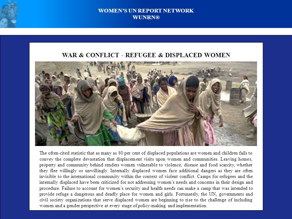 WOMENS UN REPORT NETWORK WUNRN® WAR & CONFLICT - REFUGEE & DISPLACED WOMEN The often-cited statistic that as many as 80 per cent of displaced populati