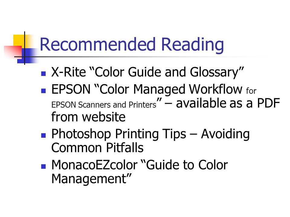 Recommended Reading X-Rite Color Guide and Glossary EPSON Color Managed Workflow for EPSON Scanners and Printers – available as a PDF from website Photoshop Printing Tips – Avoiding Common Pitfalls MonacoEZcolor Guide to Color Management