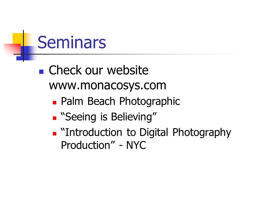 Seminars Check our website www.monacosys.com Palm Beach Photographic Seeing is Believing Introduction to Digital Photography Production - NYC