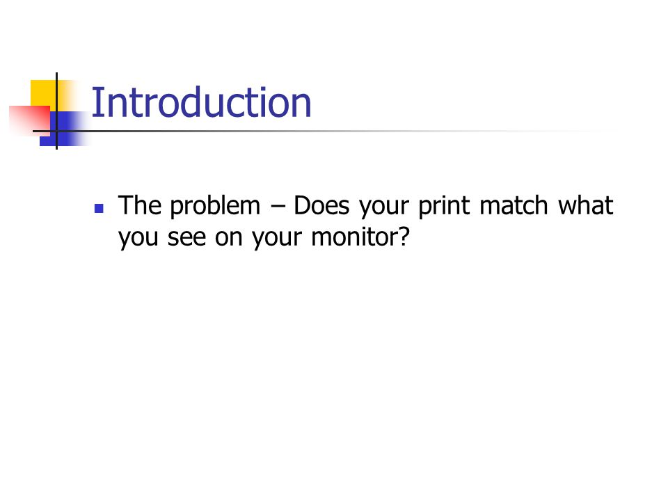 Introduction The problem – Does your print match what you see on your monitor
