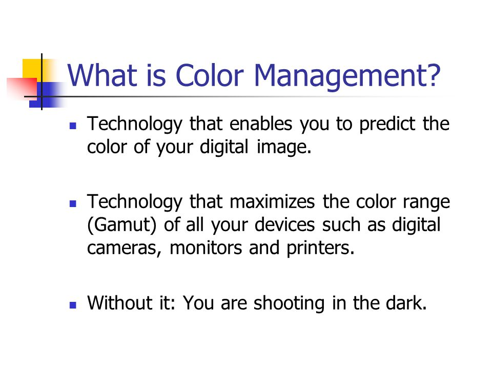 What is Color Management. Technology that enables you to predict the color of your digital image.