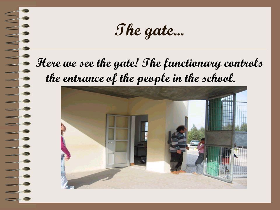 The gate... Here we see the gate! The functionary controls the entrance of the people in the school.