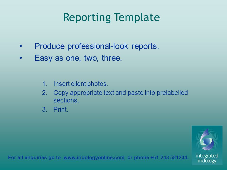 For all enquiries go to www.iridologyonline.com or phone +61 243 581234. Produce professional-look reports. Easy as one, two, three. 1.Insert client p