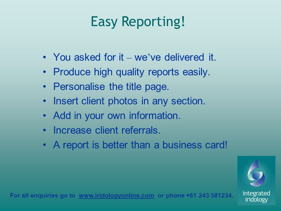 For all enquiries go to www.iridologyonline.com or phone +61 243 581234. You asked for it – we ve delivered it. Produce high quality reports easily. P