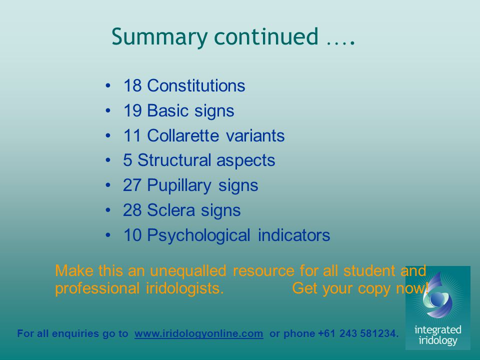 For all enquiries go to www.iridologyonline.com or phone +61 243 581234. Summary continued …. 18 Constitutions 19 Basic signs 11 Collarette variants 5