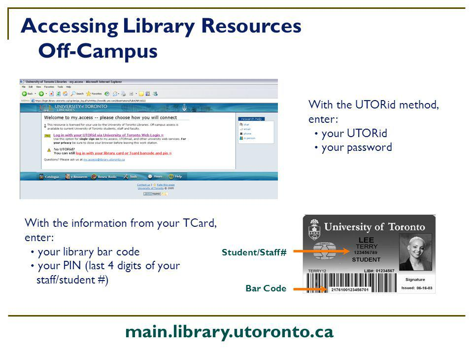 With the information from your TCard, enter: your library bar code your PIN (last 4 digits of your staff/student #) Accessing Library Resources Off-Campus With the UTORid method, enter: your UTORid your password Student/Staff # Bar Code main.library.utoronto.ca