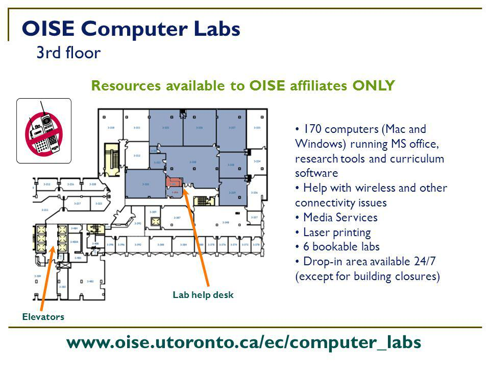 170 computers (Mac and Windows) running MS office, research tools and curriculum software Help with wireless and other connectivity issues Media Services Laser printing 6 bookable labs Drop-in area available 24/7 (except for building closures) Resources available to OISE affiliates ONLY OISE Computer Labs 3rd floor Lab help desk www.oise.utoronto.ca/ec/computer_labs Elevators