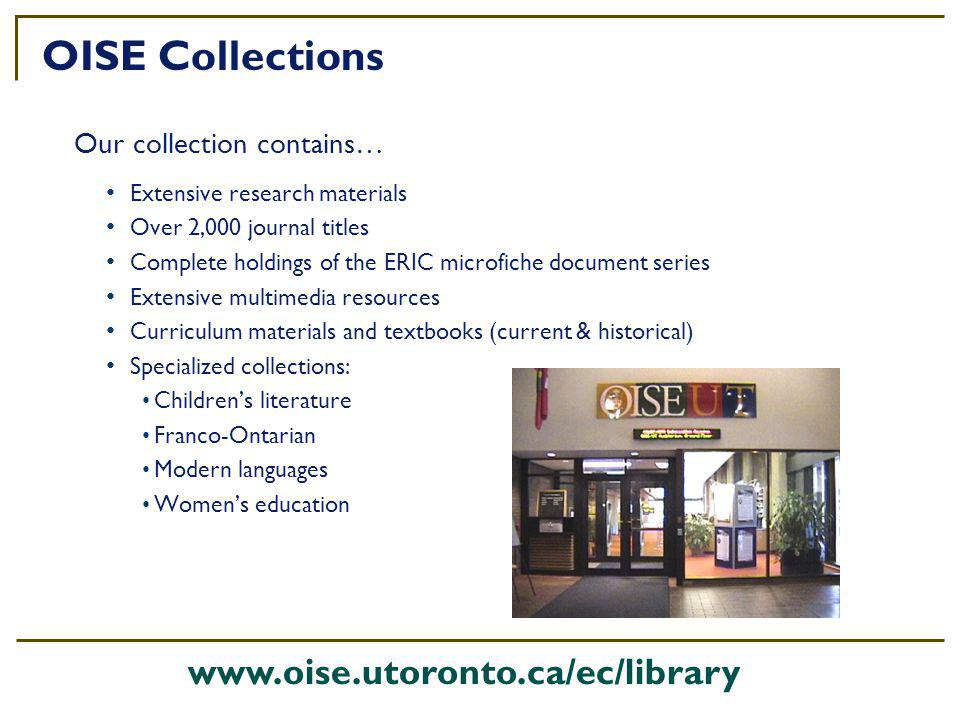 Extensive research materials Over 2,000 journal titles Complete holdings of the ERIC microfiche document series Extensive multimedia resources Curriculum materials and textbooks (current & historical) Specialized collections: Childrens literature Franco-Ontarian Modern languages Womens education OISE Collections Our collection contains… www.oise.utoronto.ca/ec/library