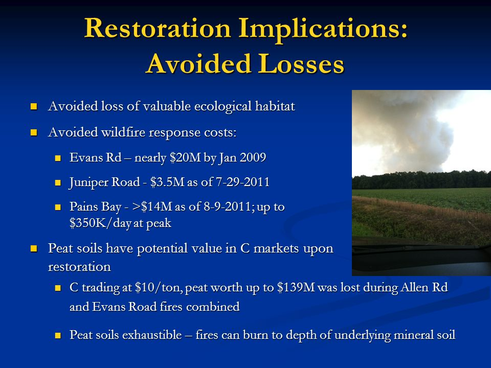 Restoration Implications: Avoided Losses Avoided loss of valuable ecological habitat Avoided loss of valuable ecological habitat Avoided wildfire response costs: Avoided wildfire response costs: Evans Rd – nearly $20M by Jan 2009 Evans Rd – nearly $20M by Jan 2009 Juniper Road - $3.5M as of 7-29-2011 Juniper Road - $3.5M as of 7-29-2011 Pains Bay - >$14M as of 8-9-2011; up to $350K/day at peak Pains Bay - >$14M as of 8-9-2011; up to $350K/day at peak Peat soils have potential value in C markets upon restoration Peat soils have potential value in C markets upon restoration C trading at $10/ton, peat worth up to $139M was lost during Allen Rd and Evans Road fires combined C trading at $10/ton, peat worth up to $139M was lost during Allen Rd and Evans Road fires combined Peat soils exhaustible – fires can burn to depth of underlying mineral soil Peat soils exhaustible – fires can burn to depth of underlying mineral soil