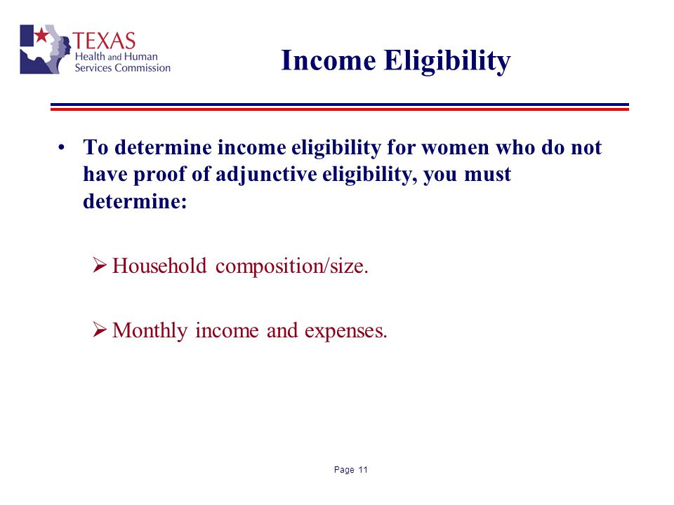 Page 11 Income Eligibility To determine income eligibility for women who do not have proof of adjunctive eligibility, you must determine: Household composition/size.