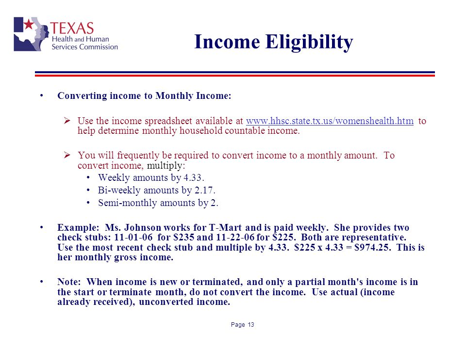 Page 13 Income Eligibility Converting income to Monthly Income: Use the income spreadsheet available at www.hhsc.state.tx.us/womenshealth.htm to help determine monthly household countable income.
