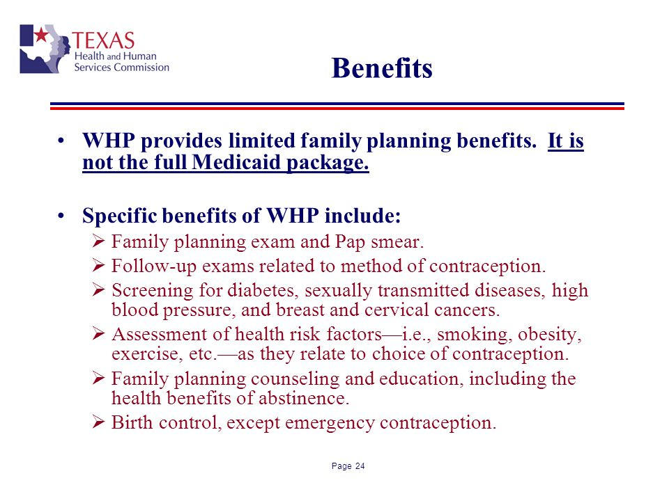 Page 24 Benefits WHP provides limited family planning benefits. It is not the full Medicaid package. Specific benefits of WHP include: Family planning